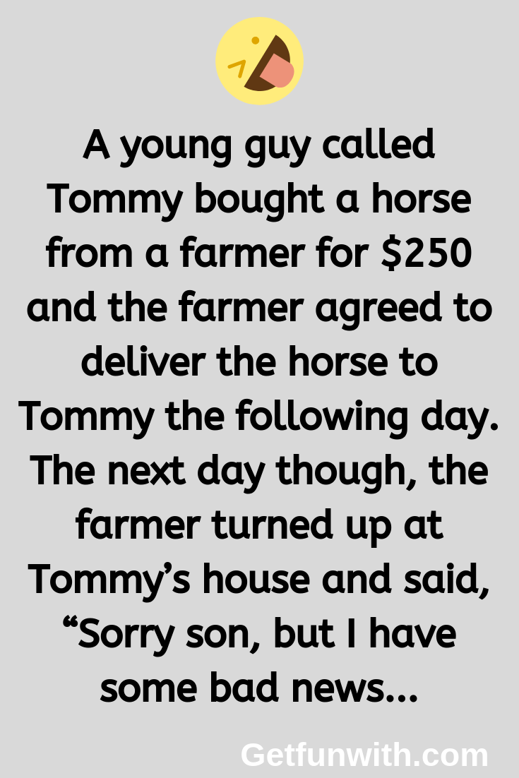 A young guy called Tommy bought a horse from a farmer for $250 and the farmer agreed to deliver the horse to Tommy the following day.
