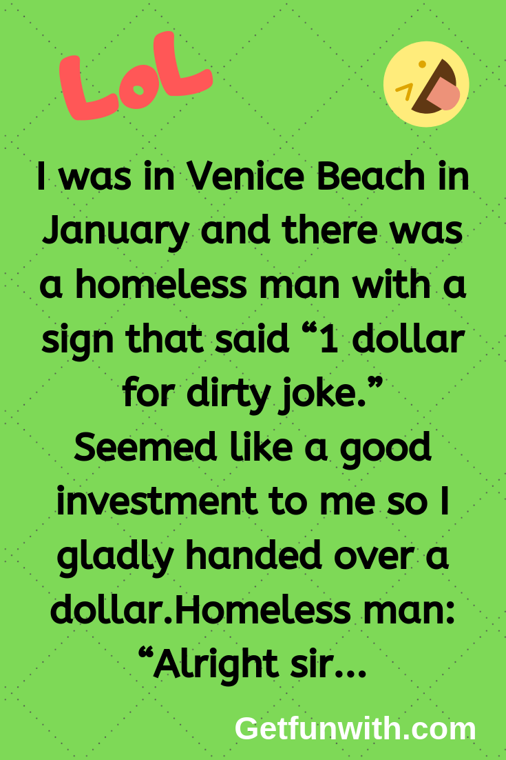 "I was in Venice Beach in January and there was a homeless man with a sign that said ""1 dollar for dirty joke."""