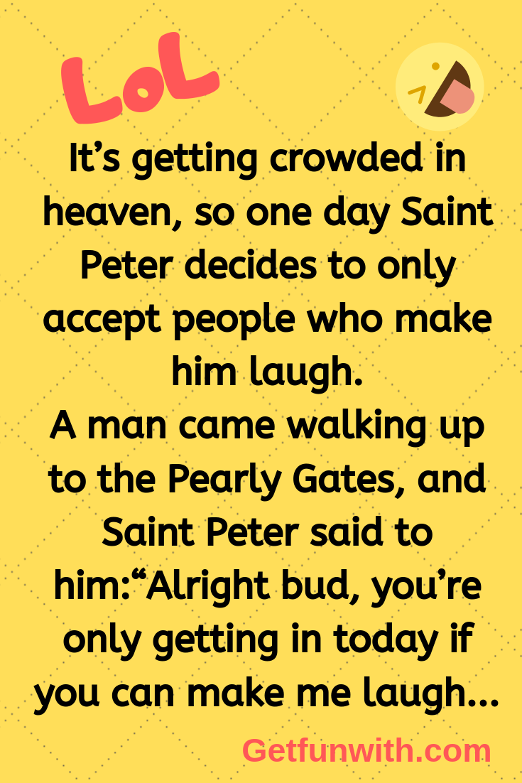 It's getting crowded in heaven, so one day Saint Peter decides to only accept people who make him laugh.