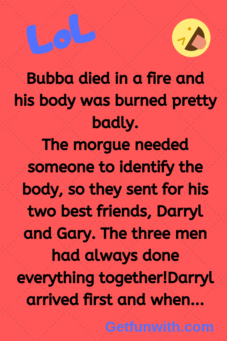 Bubba died in a fire and his body was burned pretty badly.