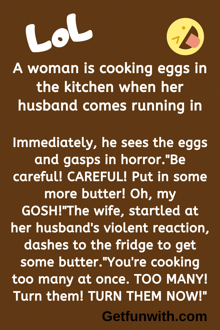 A woman is cooking eggs in the kitchen when her husband comes running in