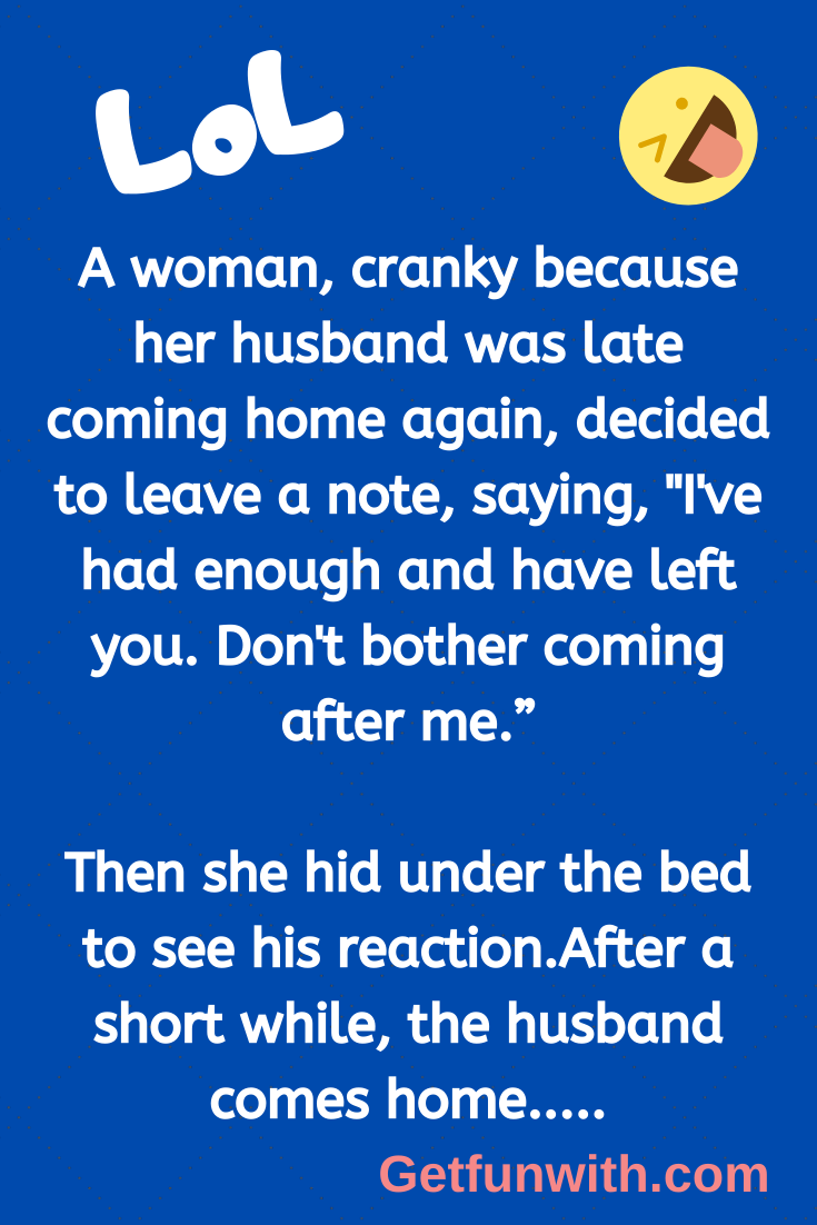 "A woman, cranky because her husband was late coming home again, decided to leave a note, saying, ""I've had enough and have left you. Don't bother coming after me."""