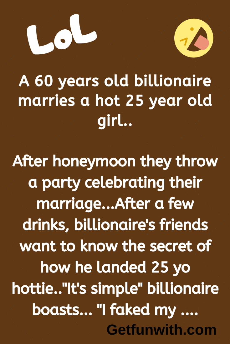 A 60 years old billionaire marries a hot 25 year old girl..