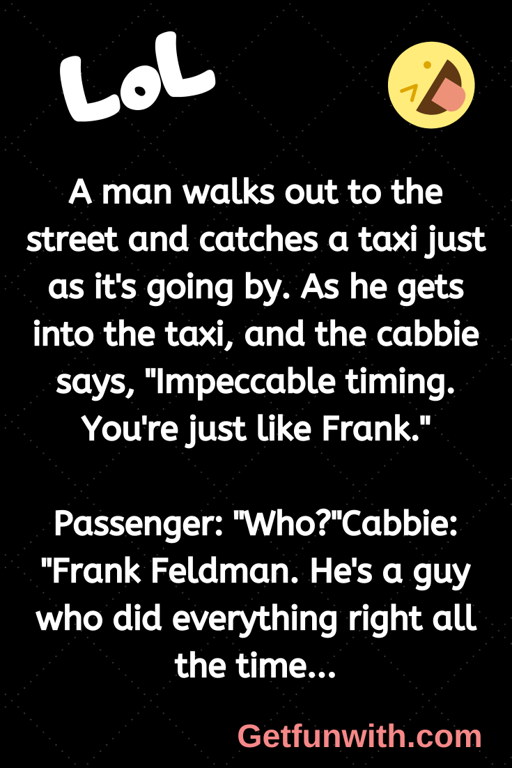 "A man walks out to the street and catches a taxi just as it's going by. As he gets into the taxi, and the cabbie says, ""Impeccable timing. You're just like Frank."""