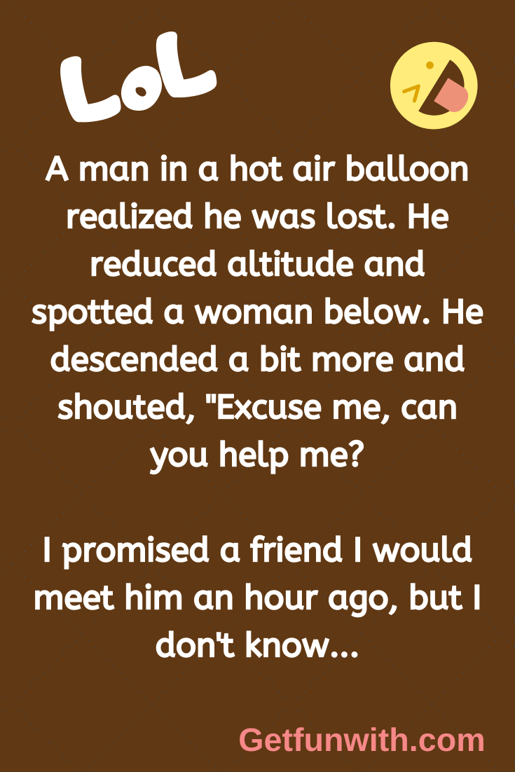 """A man in a hot air balloon realized he was lost. He reduced altitude and spotted a woman below. He descended a bit more and shouted, """"Excuse me, can you help me?"""