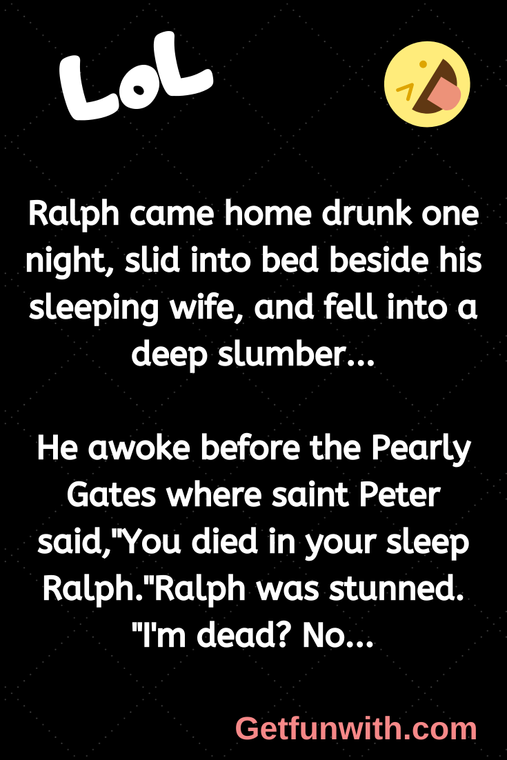 Ralph came home drunk one night, slid into bed beside his sleeping wife, and fell into a deep slumber...
