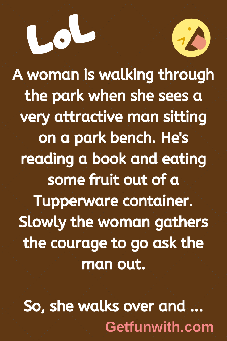 A woman is walking through the park when she sees a very attractive man sitting on a park bench. He's reading a book and eating some fruit out of a Tupperware container. Slowly the woman gathers the courage to go ask the man out.