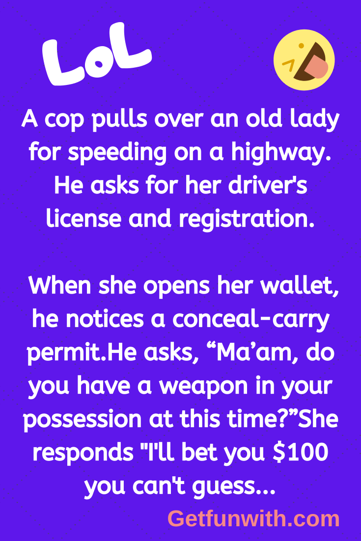 A cop pulls over an old lady for speeding on a highway. He asks for her driver's license and registration.
