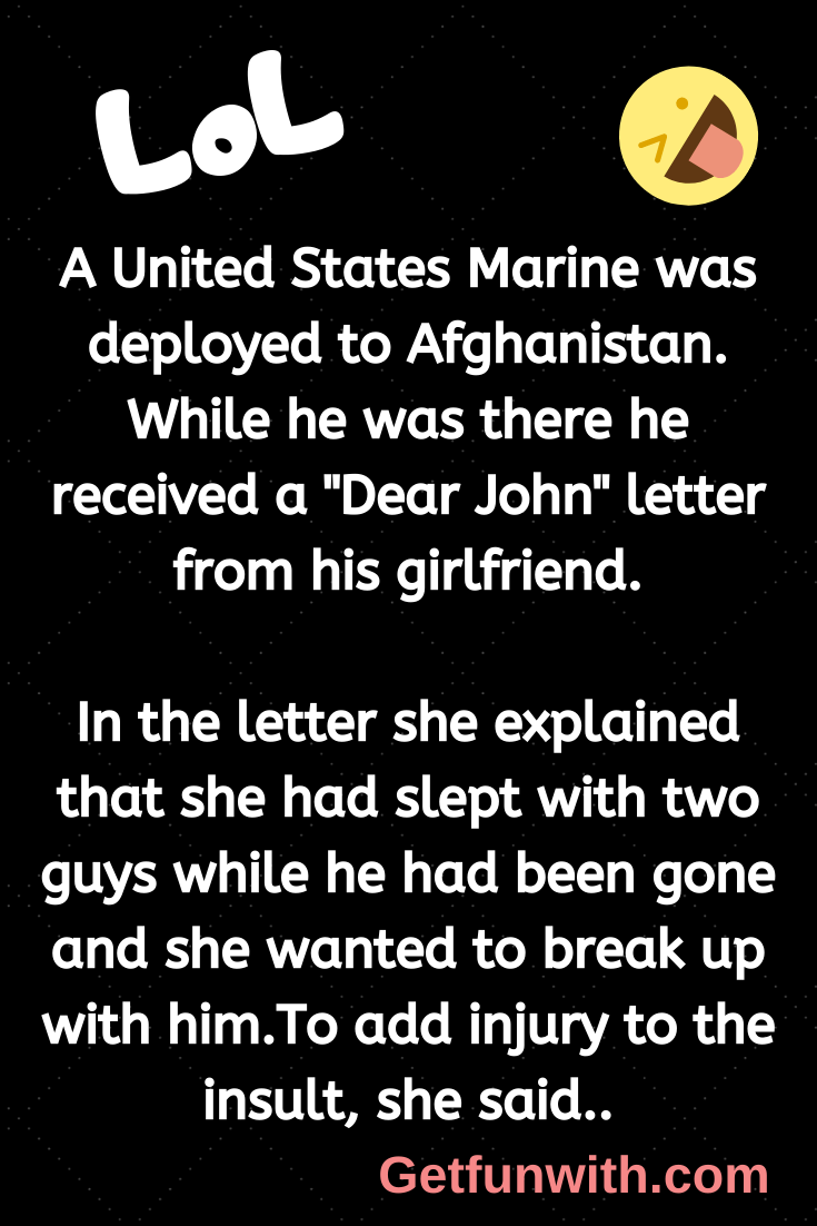 "A United States Marine was deployed to Afghanistan. While he was there he received a ""Dear John"" letter from his girlfriend."