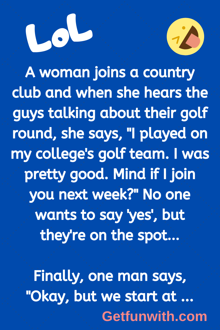 "A woman joins a country club and when she hears the guys talking about their golf round, she says, ""I played on my college's golf team. I was pretty good. Mind if I join you next week?"" No one wants to say 'yes', but they're on the spot…"
