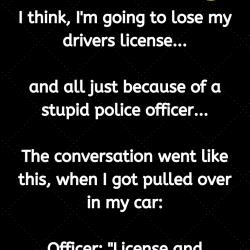 I think, I'm going to lose my drivers license…