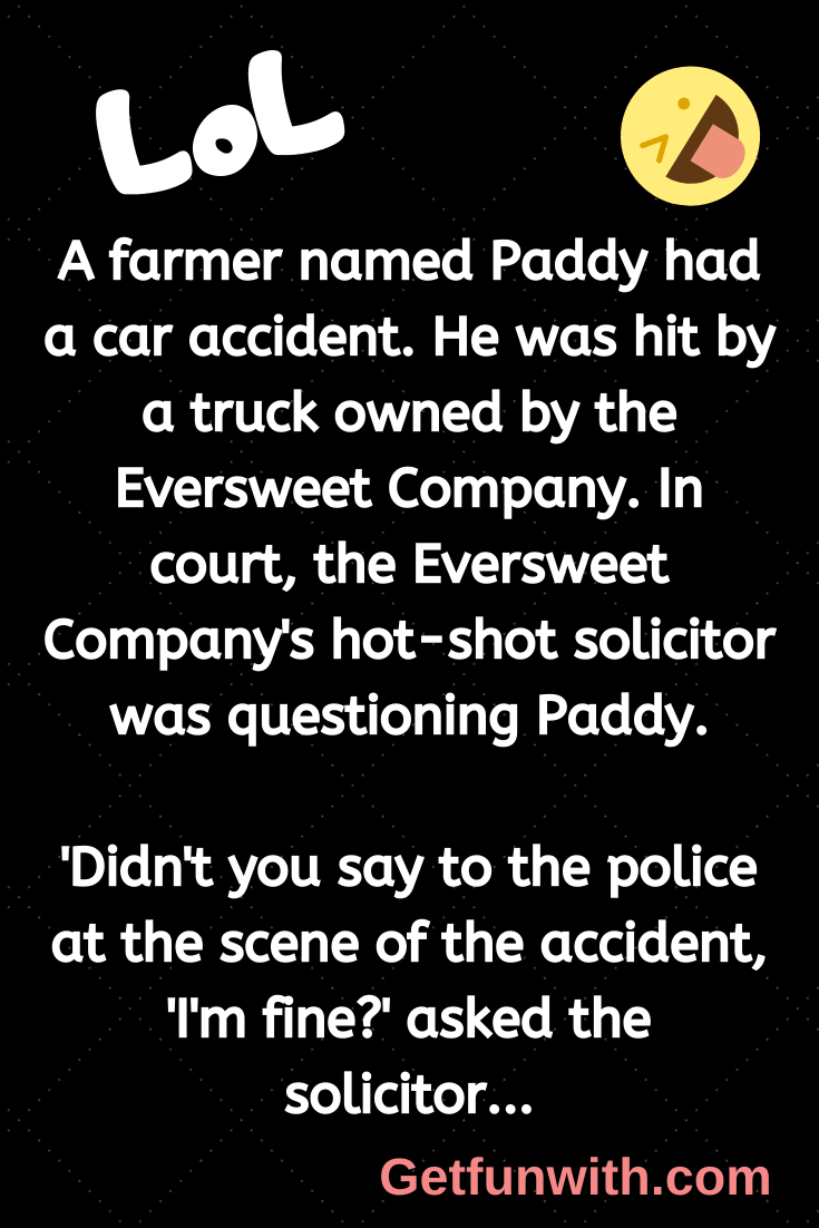 A farmer named Paddy had a car accident. He was hit by a truck owned by the Eversweet Company. In court, the Eversweet Company's hot-shot solicitor was questioning Paddy.