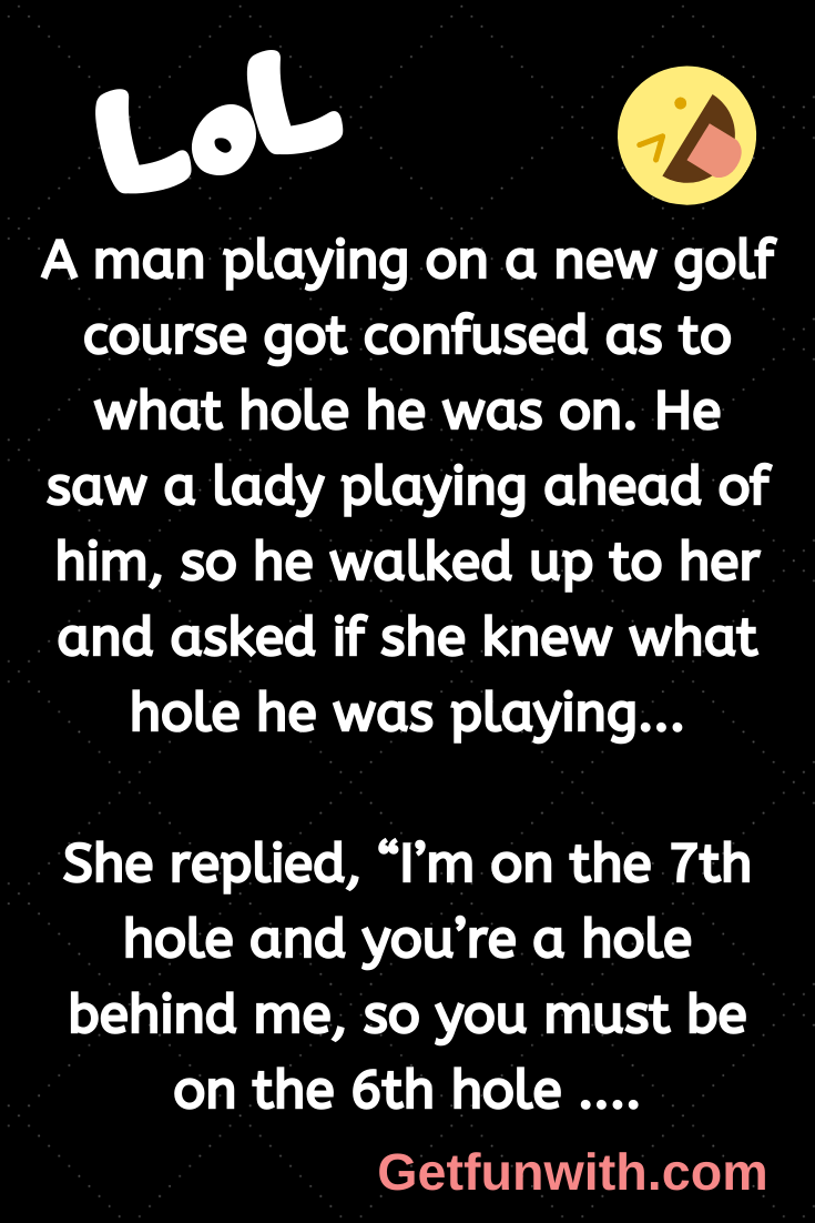 A man playing on a new golf course got confused as to what hole he was on. He saw a lady playing ahead of him, so he walked up to her and asked if she knew what hole he was playing...