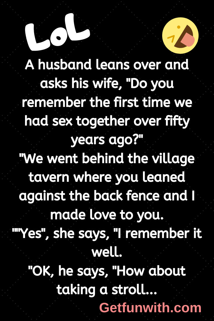 "A husband leans over and asks his wife, ""Do you remember the first time we had sex together over fifty years ago?"""