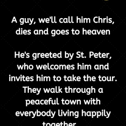A guy, we'll call him Chris, dies and goes to heaven.