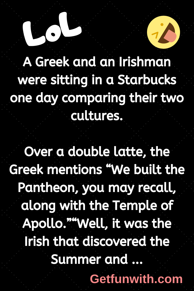 A Greek and an Irishman were sitting in a Starbucks one day comparing their two cultures.