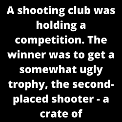A shooting club was holding a competition. The winner was to get a somewhat ugly trophy, the second-placed shooter – a crate of champagne.