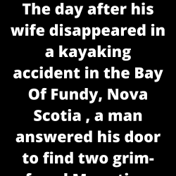 "The day after his wife disappeared in a kayaking accident in the Bay Of Fundy, Nova Scotia , a man answered his door to find two grim-faced Mounties. ""We know it's late, sir, but we have some information about your wife,"" said one of the Mounties."