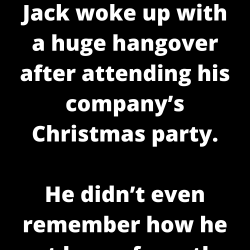 Jack woke up with a huge hangover after attending his company's Christmas party.