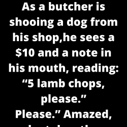 "As a butcher is shooing a dog from his shop, he sees a $10 and a note in his mouth, reading: ""5 lamb chops, please."""