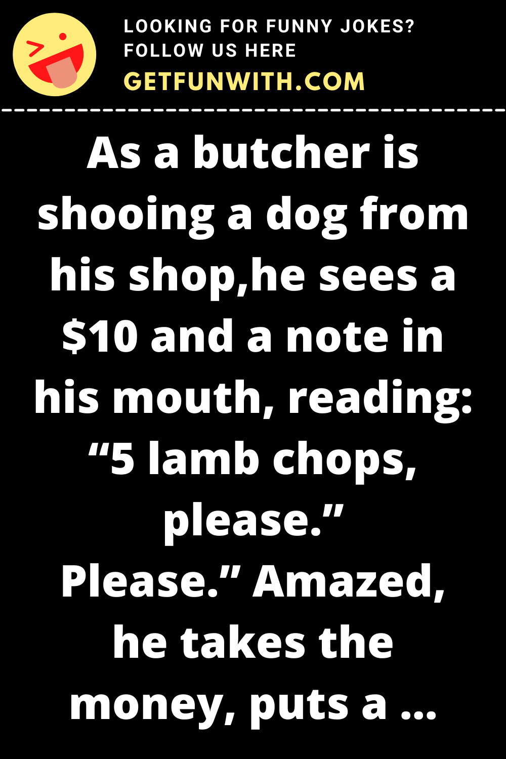 """As a butcher is shooing a dog from his shop, he sees a $10 and a note in his mouth, reading: """"5 lamb chops, please."""""""