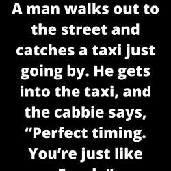 "A man walks out to the street and catches a taxi just going by. He gets into the taxi, and the cabbie says, ""Perfect timing. You're just like Frank."""
