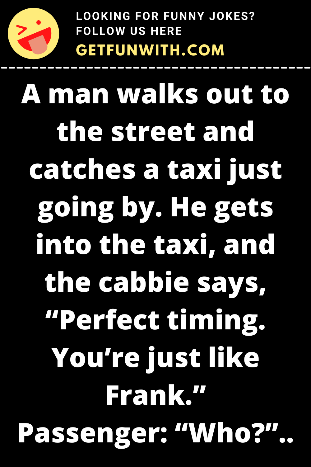 """A man walks out to the street and catches a taxi just going by. He gets into the taxi, and the cabbie says, """"Perfect timing. You're just like Frank."""""""