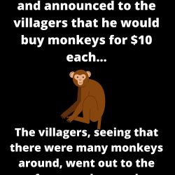 Once upon a time in a village, a man appeared and announced to the villagers that he would buy monkeys for $10 each…