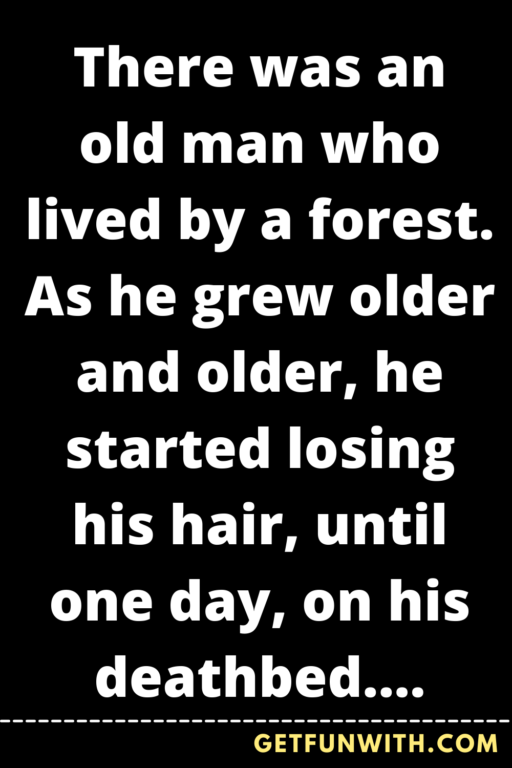 There was an old man who lived by a forest. As he grew older and older, he started losing his hair, until one day, on his deathbed, he was completely bald. That day, he called his children to a meeting...