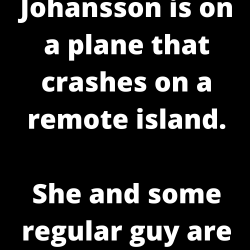 Scarlett Johansson is on a plane that crashes on a remote island.