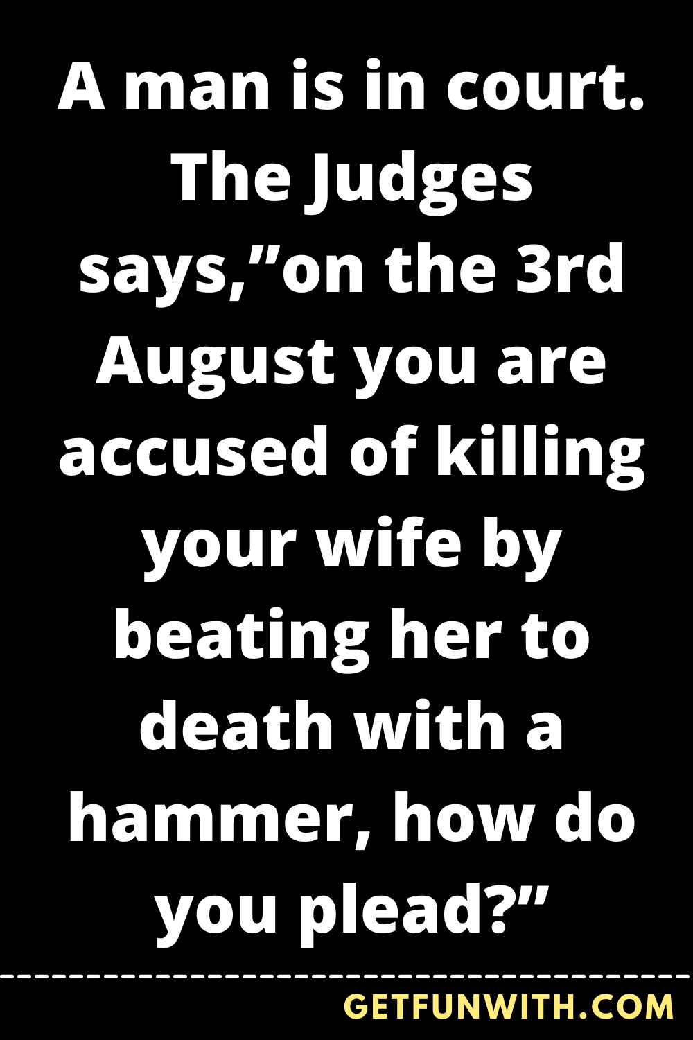 """A man is in court. The Judges says,""""on the 3rd August you are accused of killing your wife by beating her to death with a hammer, how do you plead?"""""""