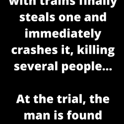 A man obsessed with trains finally steals one and immediately crashes it, killing several people…
