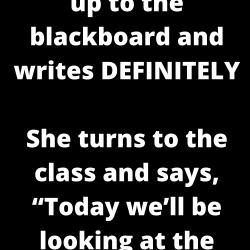 A teacher walks up to the blackboard and writes DEFINITELY